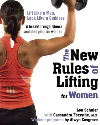 The New Rules of Lifting for Women - Lift Like a Man, Look Like a Goddess ebook by Lou Schuler,Alwyn Cosgrove,Cassandra Forsythe, PhD, RD