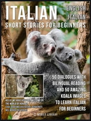 Italian Short Stories for Beginners - English Italian - 50 Dialogues with bilingual reading and 50 amazing Koala images to Learn Italian for Beginners ebook by Mobile Library