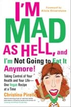 I'm Mad As Hell, and I'm Not Going to Eat it Anymore - Taking Control of Your Health and Your Life--One Vegan Recipe at a Time ebook by Christina Pirello