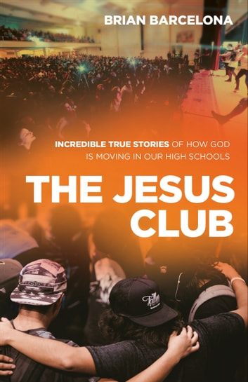 The Jesus Club - Incredible True Stories of How God Is Moving in Our High Schools ebook by Brian Barcelona