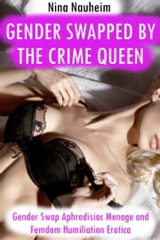 Gender Swapped by the Crime Queen (Gender Swap Aphrodisiac Menage and Femdom Humiliation Erotica) ebook by Nina Nauheim