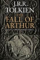 The Fall of Arthur ebook by J.R.R. Tolkien, Christopher Tolkien