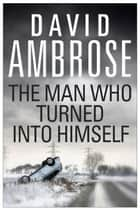 The Man Who Turned Into Himself ebook by David Ambrose