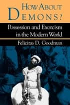How about Demons? - Possession and Exorcism in the Modern World ebook by Felicitas D. Goodman