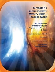 Teradata 14 Comprehensive Mastery Exam - Practice Guide ebook by Stephen Wilmes,Eric Rivard