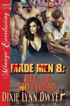 Made Men 8: All or Nothing ebook by Dixie Lynn Dwyer