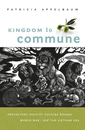 Kingdom to Commune - Protestant Pacifist Culture between World War I and the Vietnam Era ebook by Patricia Appelbaum