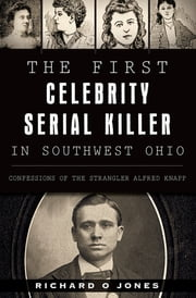 The First Celebrity Serial Killer in Southwest Ohio - Confessions of the Strangler Alfred Knapp ebook by Richard O Jones