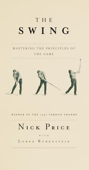 The Swing - Mastering the Principles of the Game ebook by Nick Price