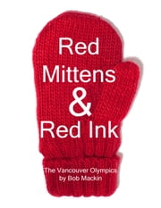 Red Mittens & Red Ink: The Vancouver Olympics ebook by Bob Mackin Jr