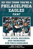So You Think You're a Philadelphia Eagles Fan? - Stars, Stats, Records, and Memories for True Diehards eBook by Skip Clayton
