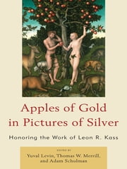 Apples of Gold in Pictures of Silver - Honoring the Work of Leon R. Kass ebook by Yuval Levin,Thomas W. Merrill,Adam Schulman