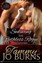 Seducing the Ruthless Rogue - The Rogue Agents, #2 ebook by Tammy Jo Burns