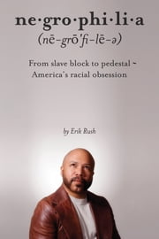 Negrophilia - From Slave Block to Pedestal - America's Racial Obsession ebook by Erik Rush