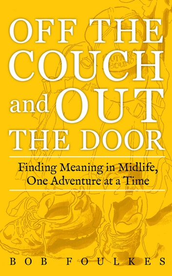 Off the Couch and Out the Door: Finding Meaning in Midlife, One Adventure at a Time ebook by Bob Foulkes