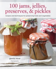 100 Jams, Jellies, Preserves & Pickles - Recipes and techniques for preserving fruits and vegetables ebook by Gloria Nicol