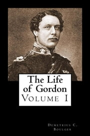 The Life of Gordon - Volume I ebook by Demetrius C. Boulger