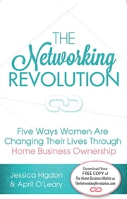 The Networking Revolution - Five Ways Women are Changing Their Lives Through Home Business Ownershp ebook by April O'Leary,Jessica Higdon,Ray Higdon