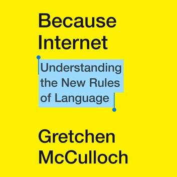 Because Internet - Understanding the New Rules of Language audiobook by Gretchen McCulloch