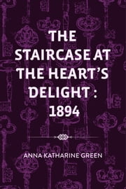 The Staircase At The Heart's Delight : 1894 ebook by Anna Katharine Green