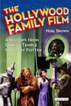 Hollywood Family Film, The - A History, from Shirley Temple to Harry Potter ebook by Noel Brown