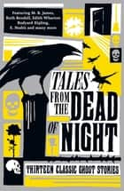 Tales from the Dead of Night: Thirteen Classic Ghost Stories - Thirteen Classic Ghost Stories ebook by