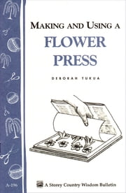 Making and Using a Flower Press - Storey's Country Wisdom Bulletin A-196 ebook by Deborah Tukua