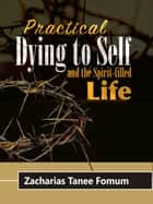 Practical Dying To Self And The Spirit-filled Life ebooks by Zacharias Tanee Fomum