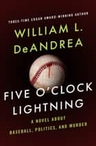 Five O'Clock Lightning: A Novel About Baseball, Politics, and Murder - A Novel About Baseball, Politics, and Murder ebook by William L. DeAndrea
