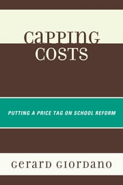 Capping Costs - Putting a Price Tag on School Reform ebook by Gerard Giordano