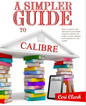 A Simpler Guide to Calibre: How to organize, edit and convert your eBooks using free software for readers, writers, students and researchers for any eReader - Simpler Guides ebook by Ceri Clark
