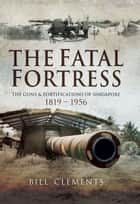 The Fatal Fortress - The Guns and Fortifications of Singapore 1819 - 1953 ebook by Bill Clements