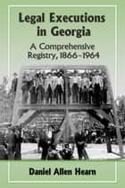 Legal Executions in Georgia - A Comprehensive Registry, 1866–1964 ebook by Daniel Allen Hearn