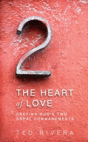 The Heart of Love - Obeying God's Two Great Commandments ebook by Ted Rivera