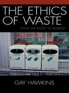 The Ethics of Waste - How We Relate to Rubbish ebook by Gay Hawkins