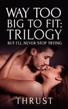 Way Too Big To Fit Trilogy: But I'll Never Stop Trying (Violent Size Erotica) ebook by Thrust