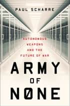 Army of None: Autonomous Weapons and the Future of War 電子書 by Paul Scharre