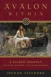 Avalon Within: A Sacred Journey of Myth, Mystery, and Inner Wisdom ebook by Jhenah Telyndru