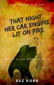 That Night Her Car Engine Lit on Fire; And Then She Shot Heroin into Her Leg ebook by Suz Korb