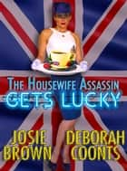 The Housewife Assassin Gets Lucky ebook by Deborah Coonts, Josie Brown
