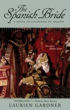 The Spanish Bride - A Novel of Catherine of Aragon ebook by Laurien Gardner