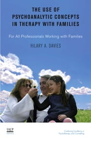 The Use of Psychoanalytic Concepts in Therapy with Families - For all Professionals Working with Families ebook by Hilary A. Davies