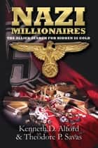 Nazi Millionaires - The Allied Search for Hidden SS Gold ebook by Kenneth Alford, Theodore Savas