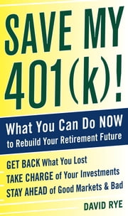 Save My 401(k)!: What You Can Do Now to Rebuild Your Retirement Future - What You Can Do Now to Rebuild Your Retirement Future ebook by David Rye