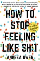How to Stop Feeling Like Sh*t - 14 Habits that Are Holding You Back from Happiness ebook by Andrea Owen
