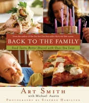 Back to the Family - Food Tastes Better Shared with the Ones You Love ebook by Art Smith