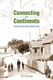 Connecting the Continents - Hearts Content and the Atlantic Cable ebook by Ted Rowe