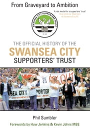 From Graveyard to Ambition - The Official History of the Swansea City Supporters Trust  ebook by Phil Sumbler,Huw Jenkins,Kevin Johns