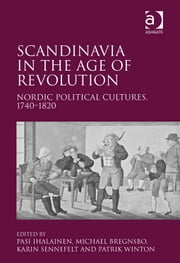 Scandinavia in the Age of Revolution - Nordic Political Cultures, 1740–1820 ebook by Pasi Ihalainen,Dr Karin Sennefelt,Mr Michael Bregnsbo,Mr Patrik Winton