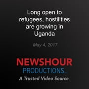 Long Open to Refugees, Hostilities are Growing in Uganda audiobook by PBS NewsHour